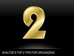 The number 2 followed by, Shalyse's top 2 tips for organizing.