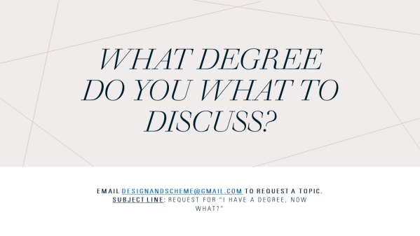 """A slide with a gray box on the top 3/4 that reads """"What degree do you what to discuss?"""" Over a white box on the lower 1/4 that reads """" Email designandscheme@gmail.com to request a topic. Subject line: Request for """"I have a degree, Now what?"""""""